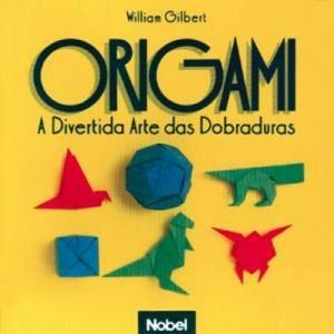 Origami - a Divertida Arte Dobraduras - William Gilbert